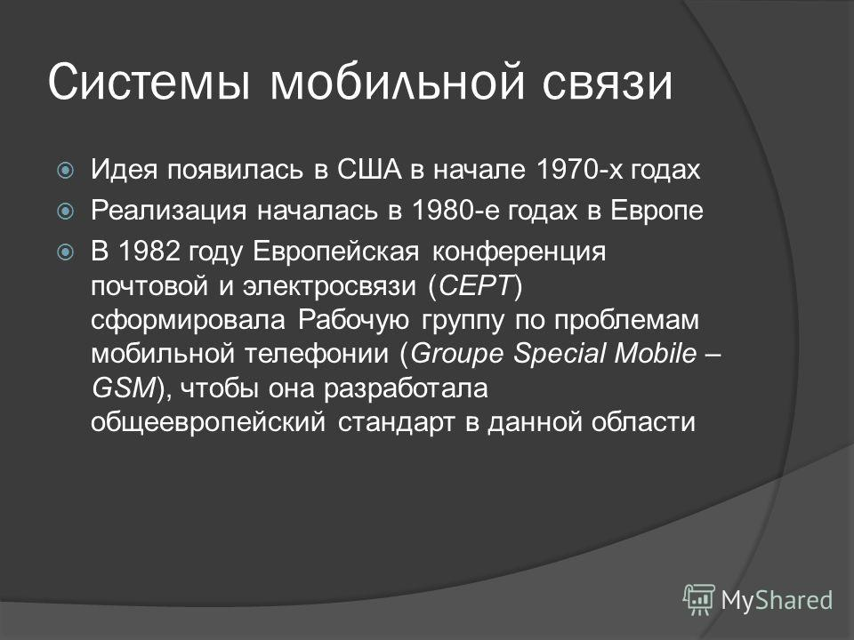 Системы мобильной связи Идея появилась в США в начале 1970-х годах Реализация началась в 1980-е годах в Европе В 1982 году Европейская конференция почтовой и электросвязи (CEPT) сформировала Рабочую группу по проблемам мобильной телефонии (Groupe Spe