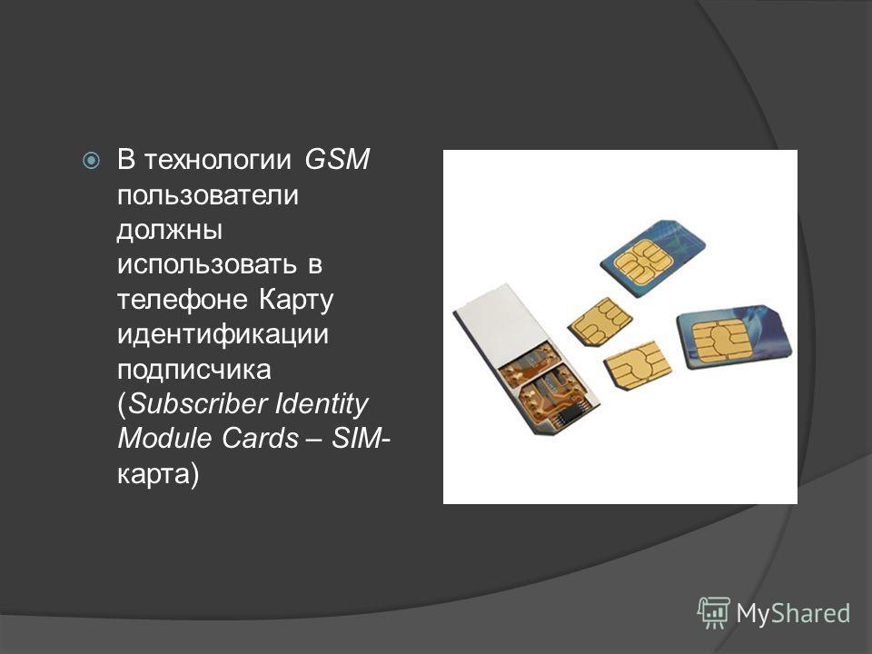 В технологии GSM пользователи должны использовать в телефоне Карту идентификации подписчика (Subscriber Identity Module Cards – SIM- карта)