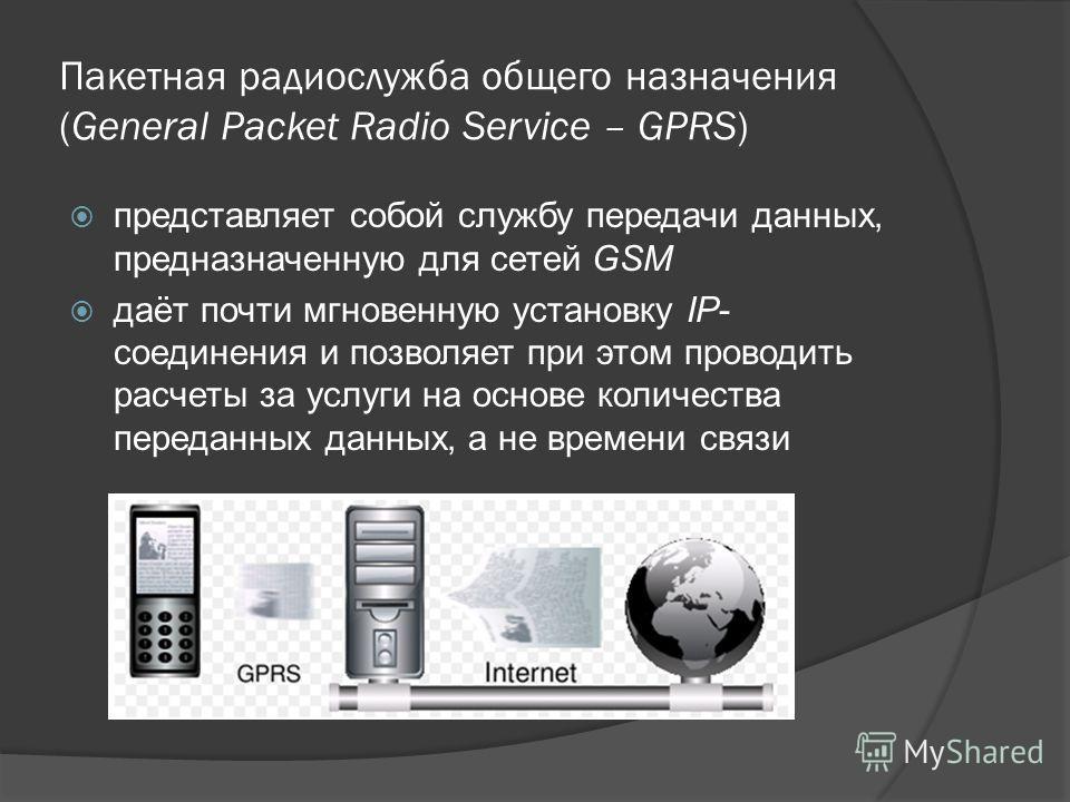 Пакетная радиослужба общего назначения (General Packet Radio Service – GPRS) представляет собой службу передачи данных, предназначенную для сетей GSM даёт почти мгновенную установку IP- соединения и позволяет при этом проводить расчеты за услуги на о