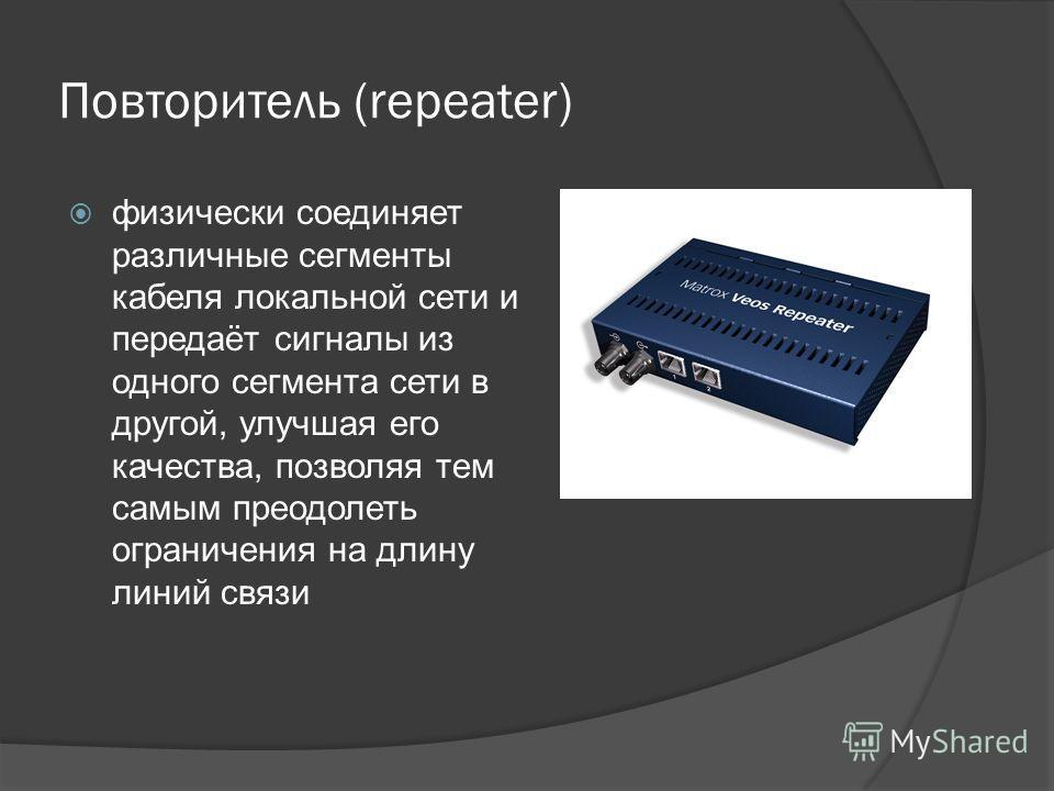 Повторитель (repeater) физически соединяет различные сегменты кабеля локальной сети и передаёт сигналы из одного сегмента сети в другой, улучшая его качества, позволяя тем самым преодолеть ограничения на длину линий связи