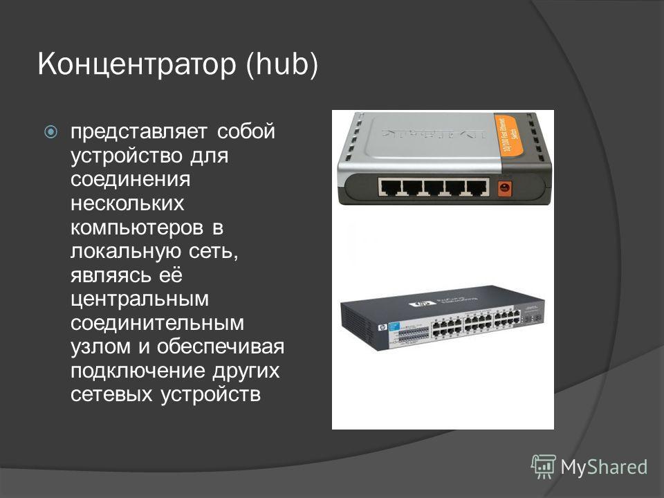 Концентратор (hub) представляет собой устройство для соединения нескольких компьютеров в локальную сеть, являясь её центральным соединительным узлом и обеспечивая подключение других сетевых устройств