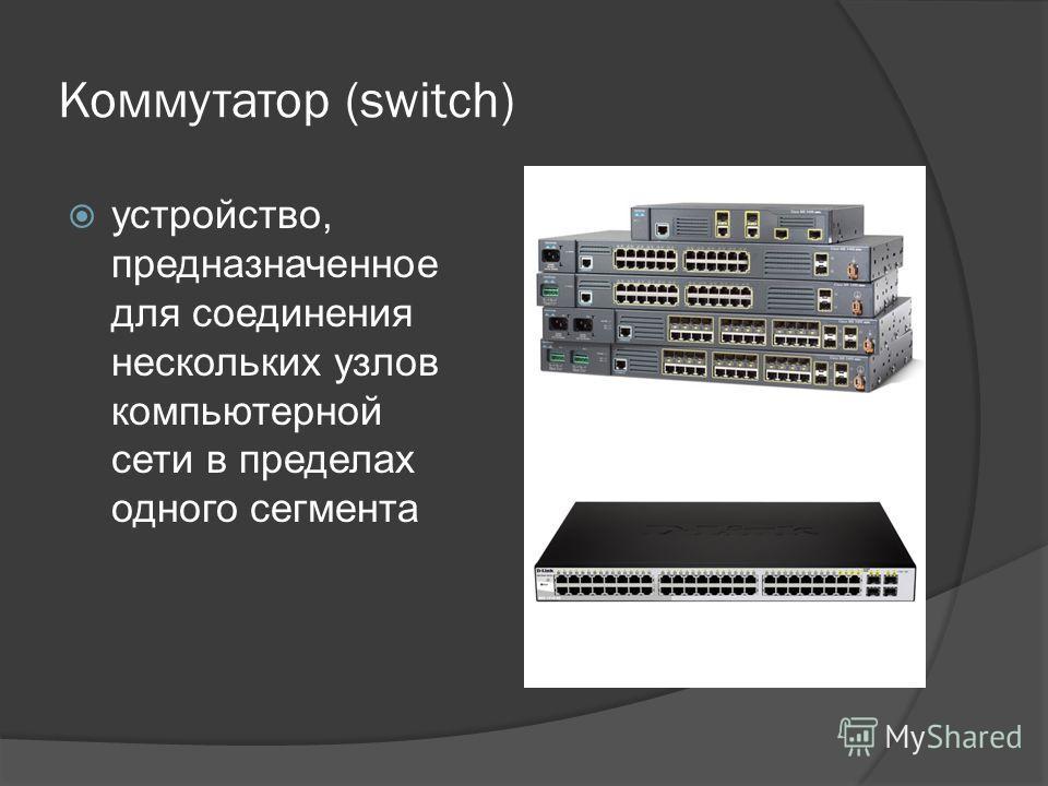 Коммутатор (switch) устройство, предназначенное для соединения нескольких узлов компьютерной сети в пределах одного сегмента