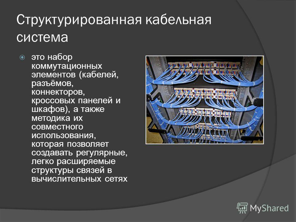 Структурированная кабельная система это набор коммутационных элементов (кабелей, разъёмов, коннекторов, кроссовых панелей и шкафов), а также методика их совместного использования, которая позволяет создавать регулярные, легко расширяемые структуры св
