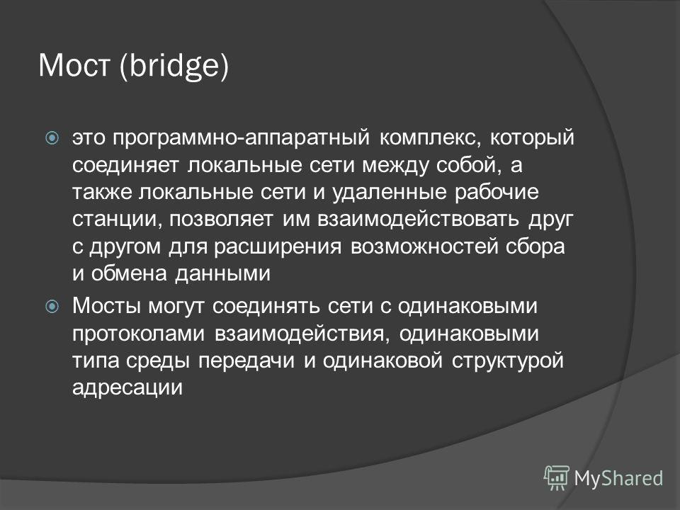 Мост (bridge) это программно-аппаратный комплекс, который соединяет локальные сети между собой, а также локальные сети и удаленные рабочие станции, позволяет им взаимодействовать друг с другом для расширения возможностей сбора и обмена данными Мосты