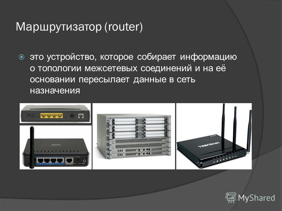 Маршрутизатор (router) это устройство, которое собирает информацию о топологии межсетевых соединений и на её основании пересылает данные в сеть назначения