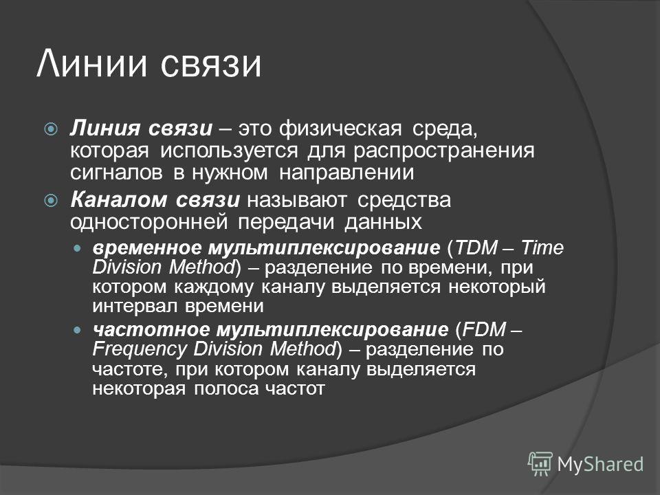 Линии связи Линия связи – это физическая среда, которая используется для распространения сигналов в нужном направлении Каналом связи называют средства односторонней передачи данных временное мультиплексирование (TDM – Time Division Method) – разделен