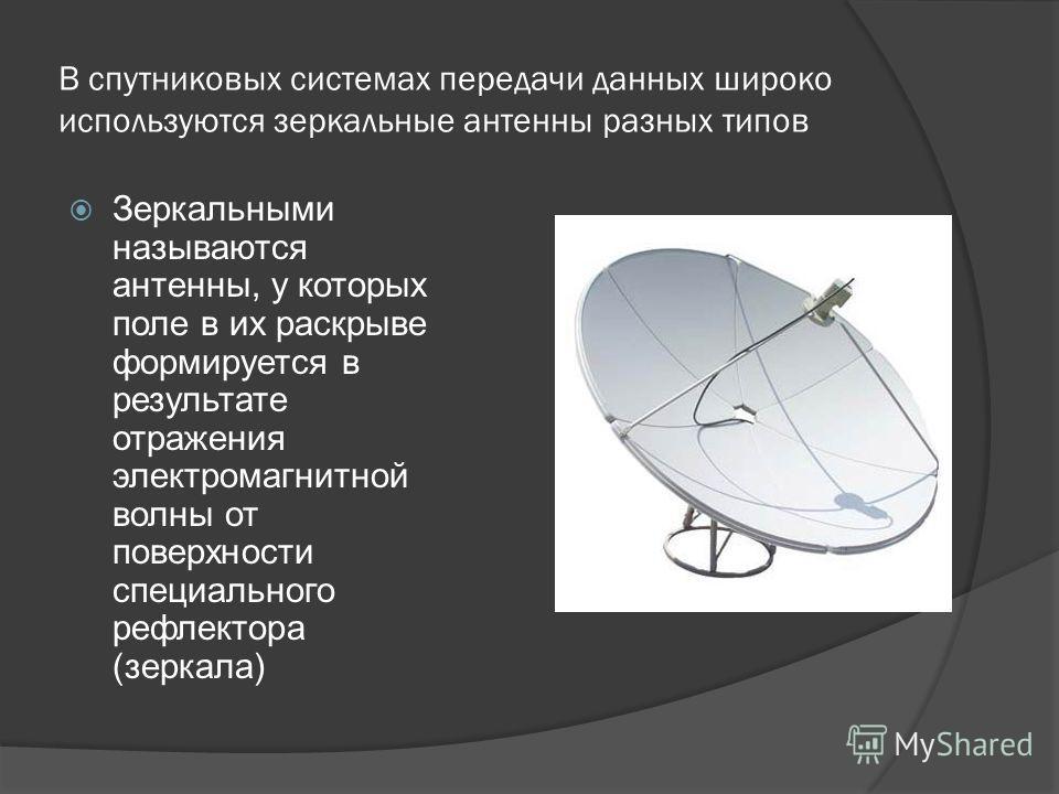В спутниковых системах передачи данных широко используются зеркальные антенны разных типов Зеркальными называются антенны, у которых поле в их раскрыве формируется в результате отражения электромагнитной волны от поверхности специального рефлектора (