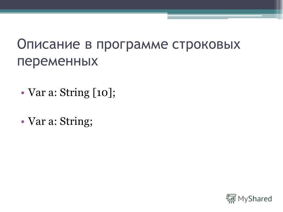 Описание в программе строковых переменных Var a: String [10]; Var a: String;