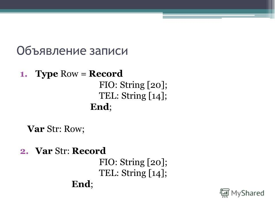 Объявление записи 1.Type Row = Record FIO: String [20]; TEL: String [14]; End; Var Str: Row; 2.Var Str: Record FIO: String [20]; TEL: String [14]; End;