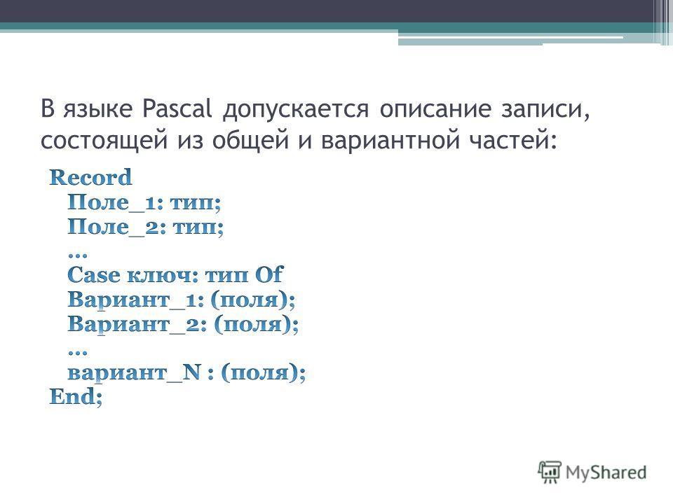В языке Pascal допускается описание записи, состоящей из общей и вариантной частей: