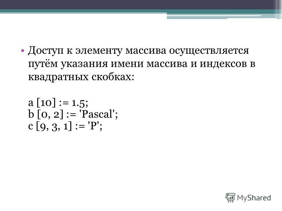 Доступ к элементу массива осуществляется путём указания имени массива и индексов в квадратных скобках: a [10] := 1.5; b [0, 2] := 'Pascal'; c [9, 3, 1] := 'P';