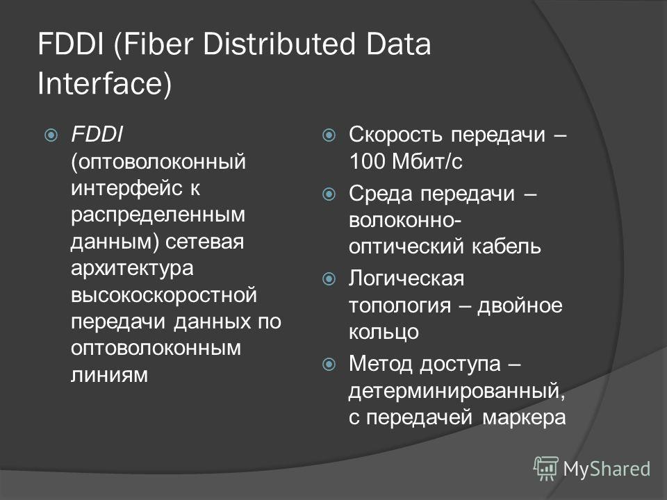 FDDI (Fiber Distributed Data Interface) FDDI (оптоволоконный интерфейс к распределенным данным) сетевая архитектура высокоскоростной передачи данных по оптоволоконным линиям Скорость передачи – 100 Мбит/с Среда передачи – волоконно- оптический кабель