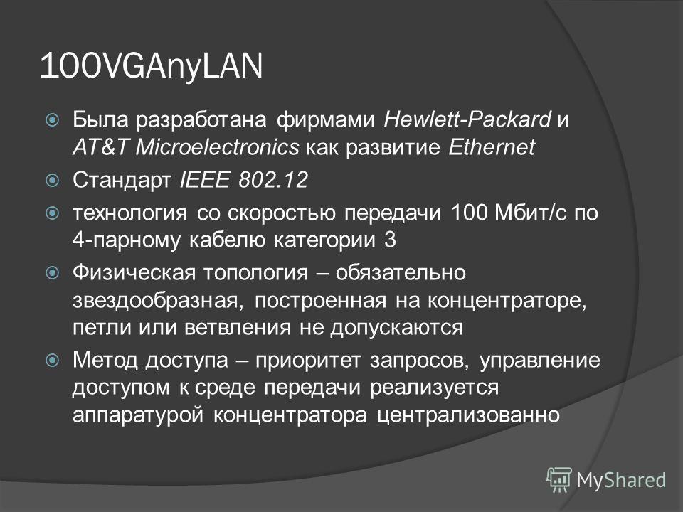 100VGAnyLAN Была разработана фирмами Hewlett-Packard и AT&T Microelectronics как развитие Ethernet Стандарт IEEE 802.12 технология со скоростью передачи 100 Мбит/с по 4-парному кабелю категории 3 Физическая топология – обязательно звездообразная, пос