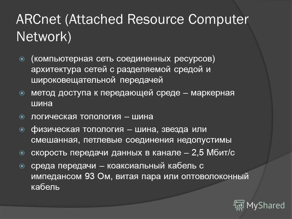 ARCnet (Attached Resource Computer Network) (компьютерная сеть соединенных ресурсов) архитектура сетей с разделяемой средой и широковещательной передачей метод доступа к передающей среде – маркерная шина логическая топология – шина физическая тополог