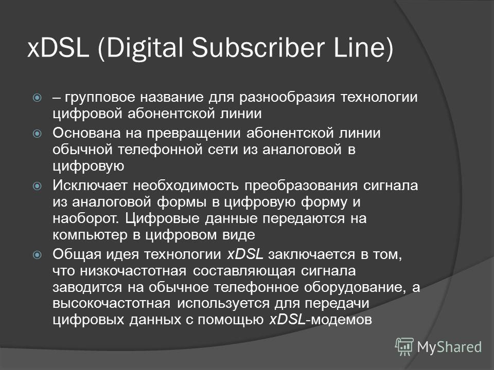 xDSL (Digital Subscriber Line) – групповое название для разнообразия технологии цифровой абонентской линии Основана на превращении абонентской линии обычной телефонной сети из аналоговой в цифровую Исключает необходимость преобразования сигнала из ан