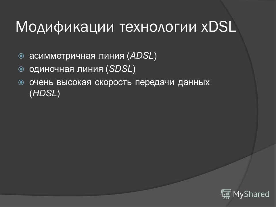Модификации технологии xDSL асимметричная линия (ADSL) одиночная линия (SDSL) очень высокая скорость передачи данных (HDSL)