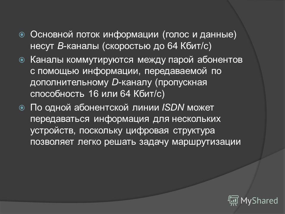 Основной поток информации (голос и данные) несут В-каналы (скоростью до 64 Кбит/с) Каналы коммутируются между парой абонентов с помощью информации, передаваемой по дополнительному D-каналу (пропускная способность 16 или 64 Кбит/с) По одной абонентско
