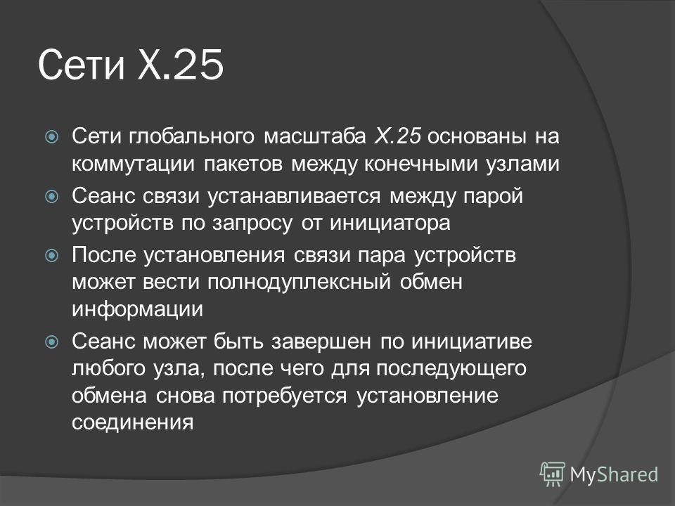 Сети Х.25 Сети глобального масштаба Х.25 основаны на коммутации пакетов между конечными узлами Сеанс связи устанавливается между парой устройств по запросу от инициатора После установления связи пара устройств может вести полнодуплексный обмен информ