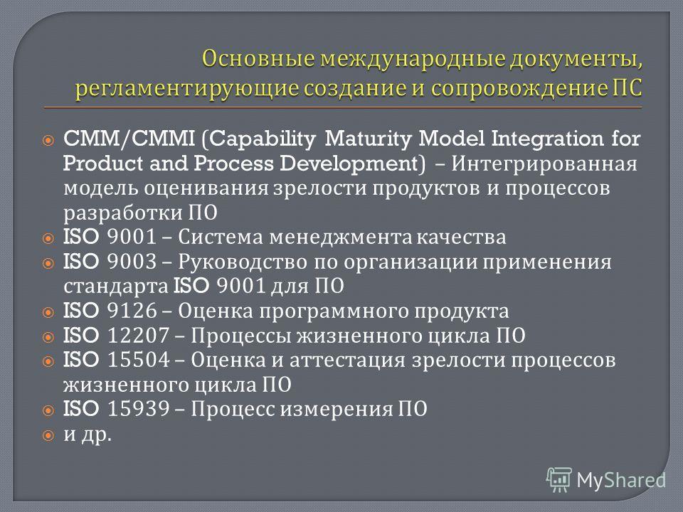 CMM/CMMI (Capability Maturity Model Integration for Product and Process Development) – Интегрированная модель оценивания зрелости продуктов и процессов разработки ПО ISO 9001 – Система менеджмента качества ISO 9003 – Руководство по организации примен