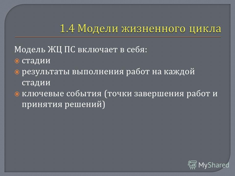 Модель ЖЦ ПС включает в себя : стадии результаты выполнения работ на каждой стадии ключевые события ( точки завершения работ и принятия решений )