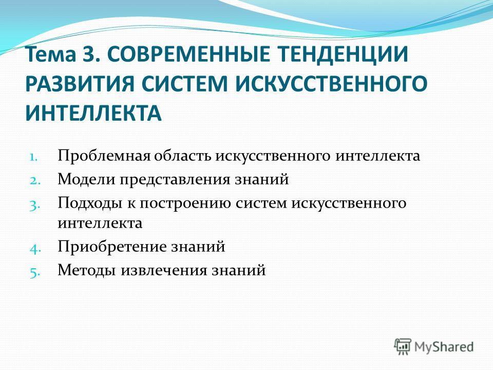 Тема 3. СОВРЕМЕННЫЕ ТЕНДЕНЦИИ РАЗВИТИЯ СИСТЕМ ИСКУССТВЕННОГО ИНТЕЛЛЕКТА 1. Проблемная область искусственного интеллекта 2. Модели представления знаний 3. Подходы к построению систем искусственного интеллекта 4. Приобретение знаний 5. Методы извлечени