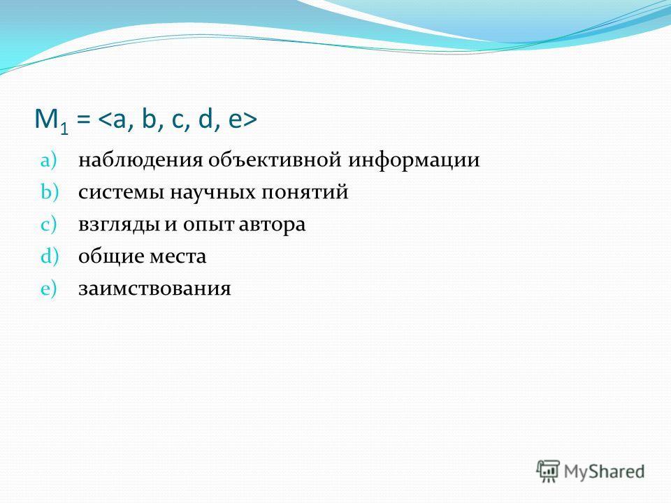 M 1 = a) наблюдения объективной информации b) системы научных понятий c) взгляды и опыт автора d) общие места e) заимствования