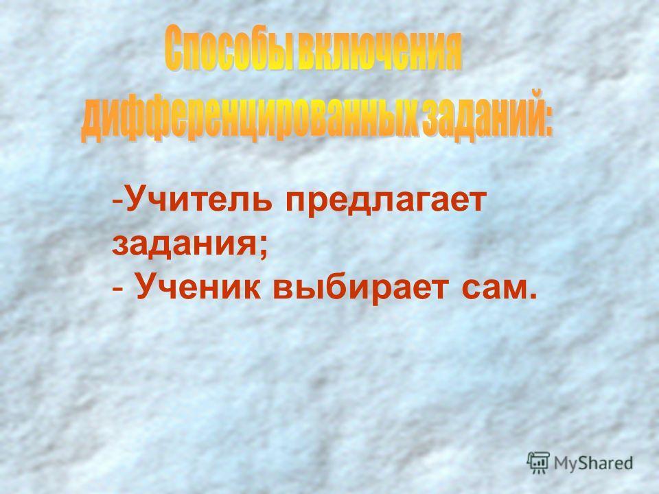 -Учитель предлагает задания; - Ученик выбирает сам.