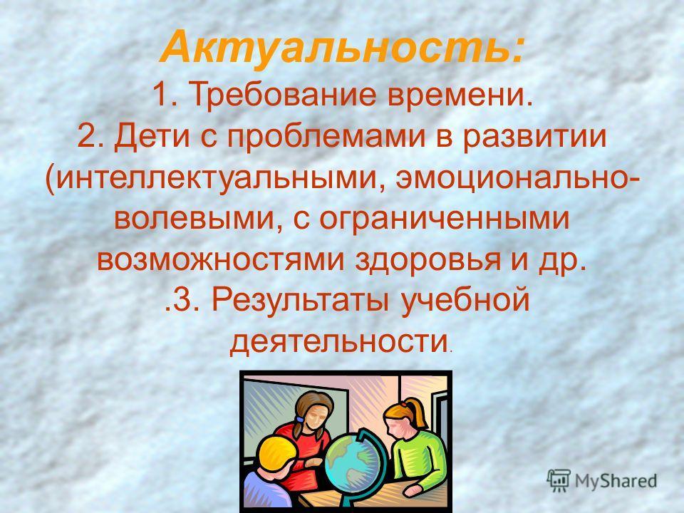 Актуальность: 1. Требование времени. 2. Дети с проблемами в развитии (интеллектуальными, эмоционально- волевыми, с ограниченными возможностями здоровья и др..3. Результаты учебной деятельности.