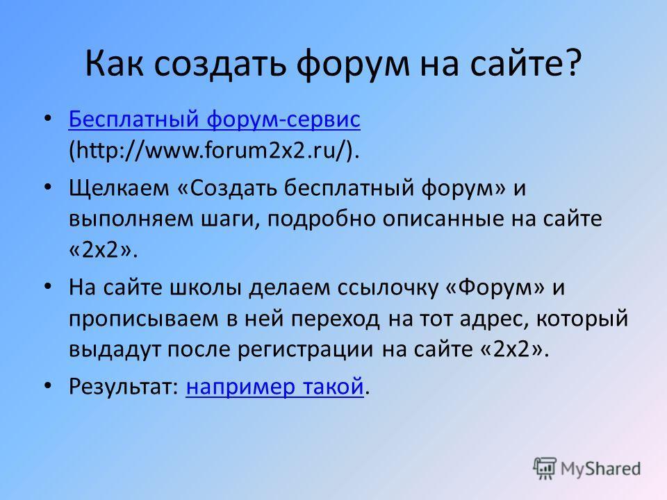 Как создать форум на сайте? Бесплатный форум-сервис (http://www.forum2x2.ru/). Бесплатный форум-сервис Щелкаем «Создать бесплатный форум» и выполняем шаги, подробно описанные на сайте «2х2». На сайте школы делаем ссылочку «Форум» и прописываем в ней