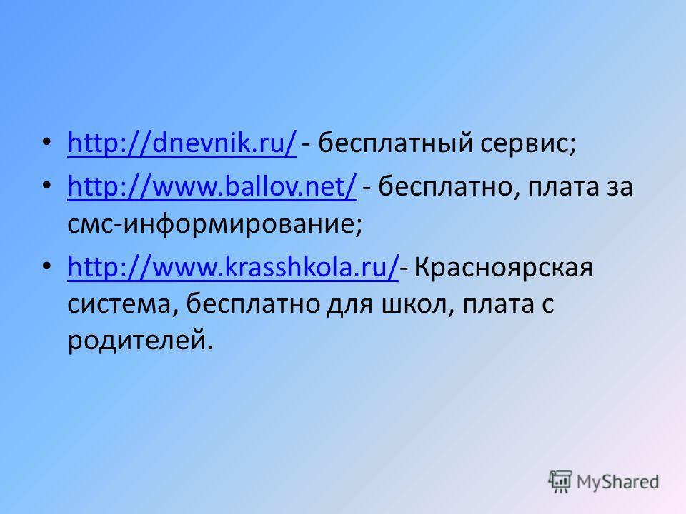 http://dnevnik.ru/ - бесплатный сервис; http://dnevnik.ru/ http://www.ballov.net/ - бесплатно, плата за смс-информирование; http://www.ballov.net/ http://www.krasshkola.ru/- Красноярская система, бесплатно для школ, плата с родителей. http://www.kras