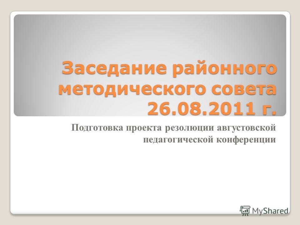 Заседание районного методического совета 26.08.2011 г. Подготовка проекта резолюции августовской педагогической конференции