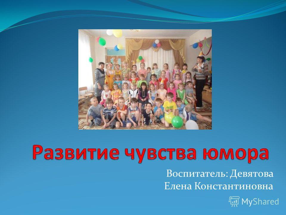 Воспитатель: Девятова Елена Константиновна