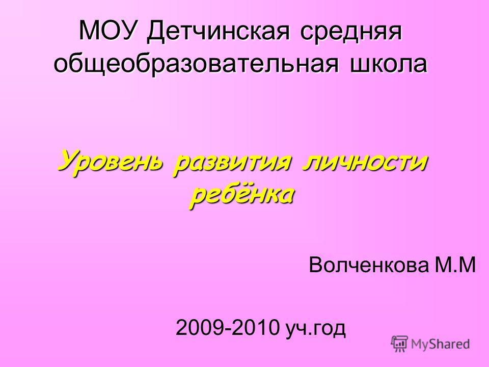 МОУ Детчинская средняя общеобразовательная школа Уровень развития личности ребёнка Волченкова М.М 2009-2010 уч.год