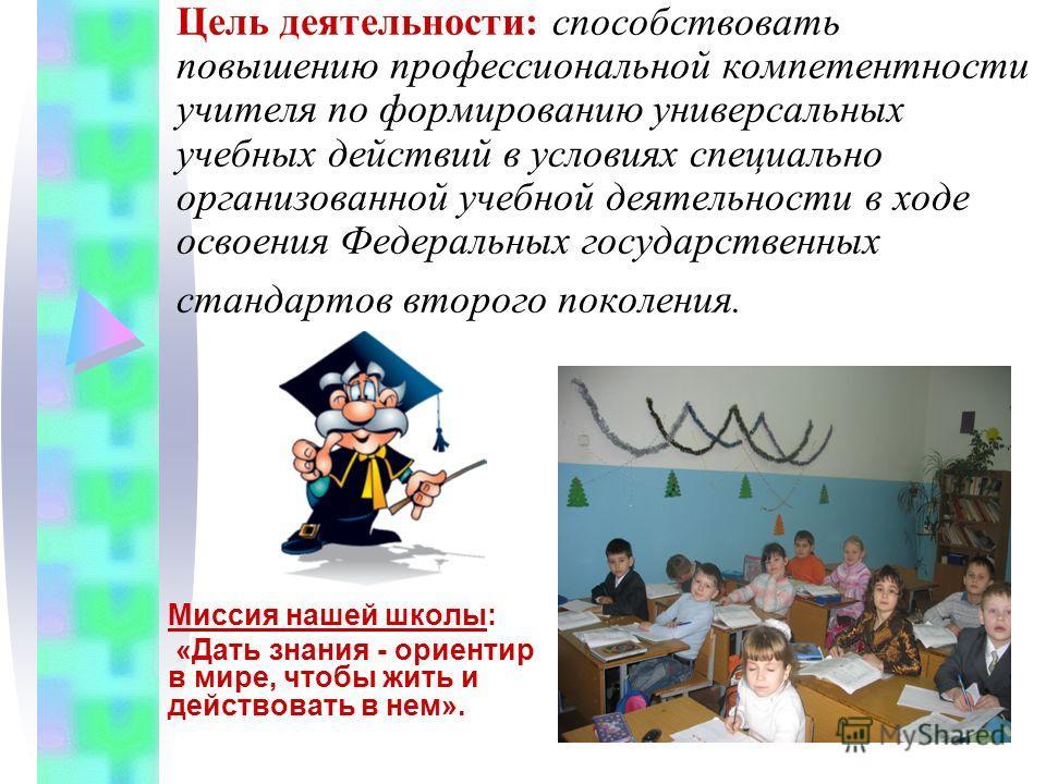 Цель деятельности: способствовать повышению профессиональной компетентности учителя по формированию универсальных учебных действий в условиях специально организованной учебной деятельности в ходе освоения Федеральных государственных стандартов второг