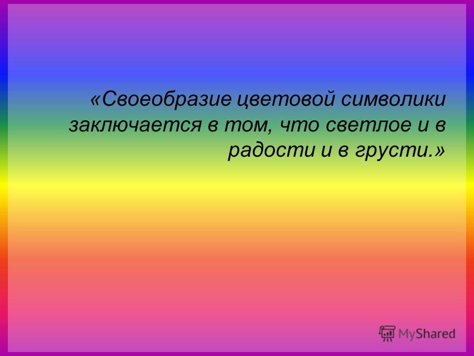 «Своеобразие цветовой символики заключается в том, что светлое и в радости и в грусти.»