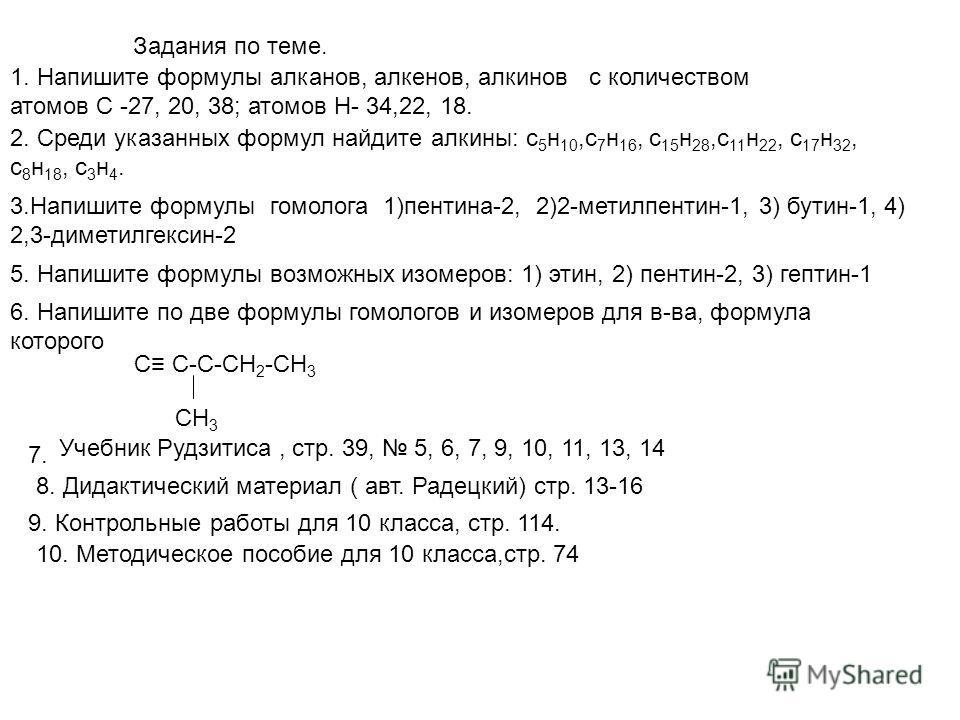 Задания по теме. 1. Напишите формулы алканов, алкенов, алкинов с количеством атомов С -27, 20, 38; атомов Н- 34,22, 18. 2. Среди указанных формул найдите алкины: с 5 н 10,с 7 н 16, с 15 н 28,с 11 н 22, с 17 н 32, с 8 н 18, с 3 н 4. 3.Напишите формулы