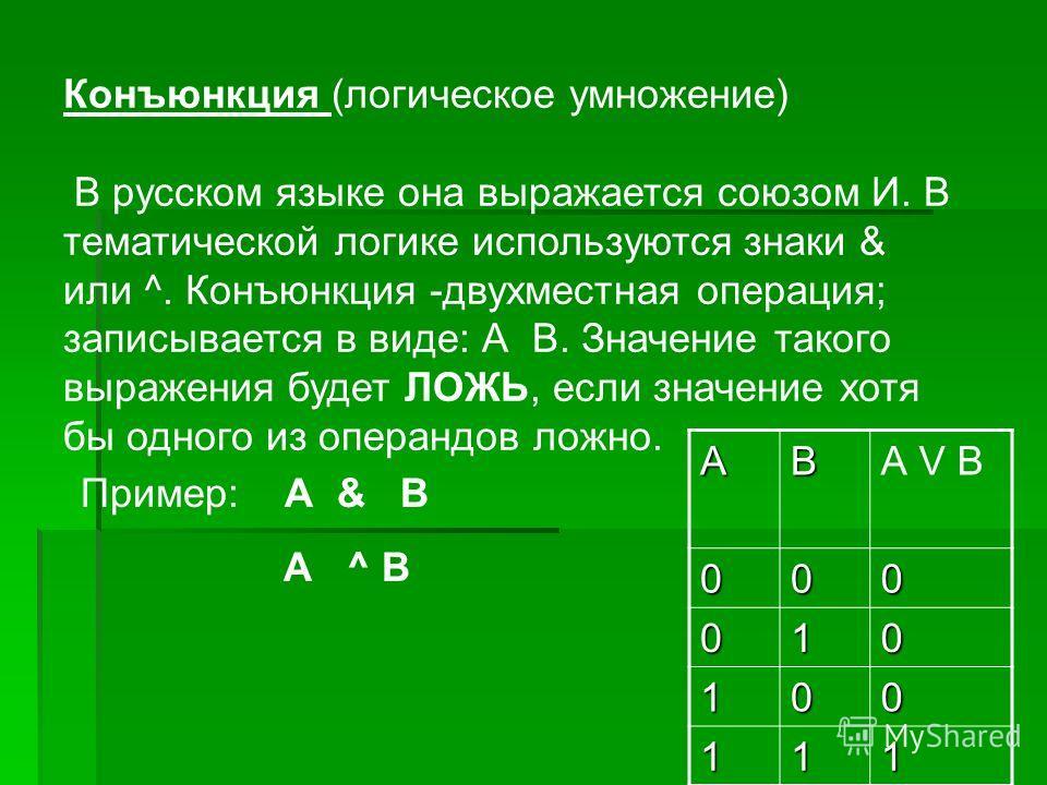 Конъюнкция (логическое умножение) В русском языке она выражается союзом И. В тематической логике используются знаки & или ^. Конъюнкция -двухместная операция; записывается в виде: А В. Значение такого выражения будет ЛОЖЬ, если значение хотя бы одног
