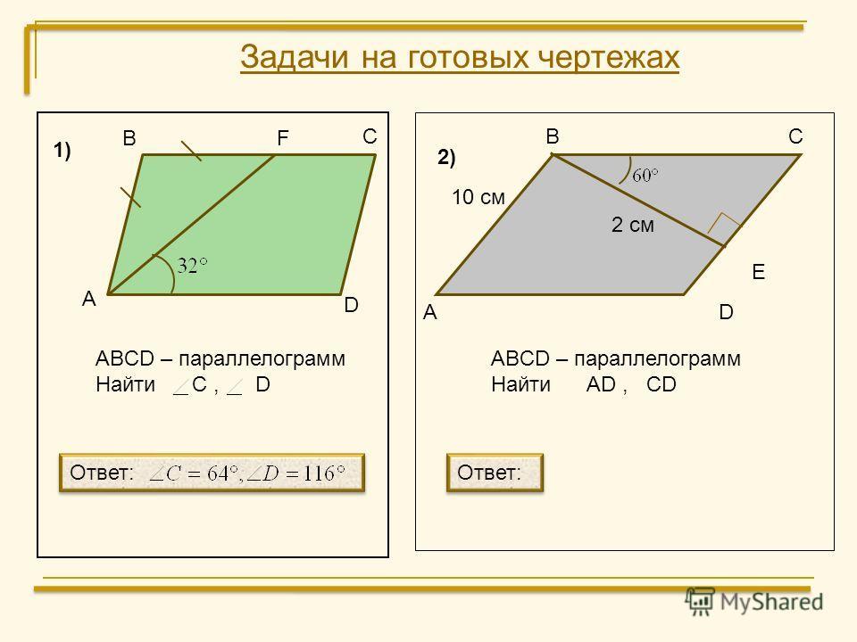 Задачи на готовых чертежах В С F D А ABCD – параллелограмм Найти C, D А ВС D E 10 см 2 см ABCD – параллелограмм Найти AD, CD Ответ: 1) 2) Ответ: