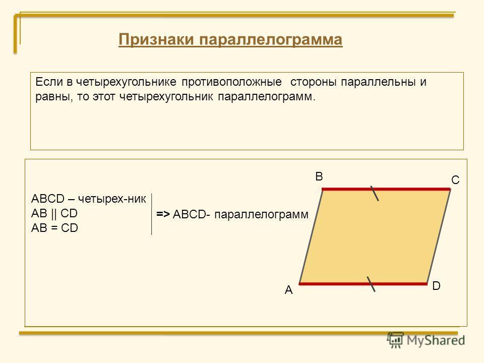 Признаки параллелограмма Если в четырехугольнике противоположные стороны параллельны и равны, то этот четырехугольник параллелограмм. D А В С ABCD – четырех-ник AB    CD AB = CD => ABCD- параллелограмм