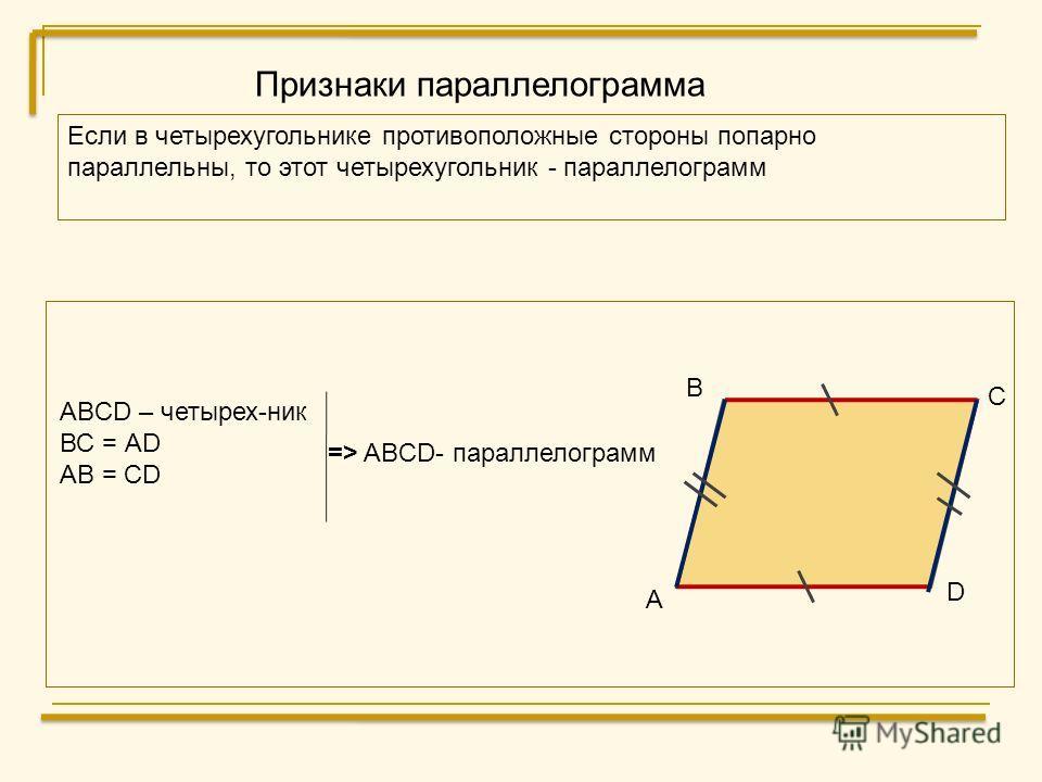 Признаки параллелограмма Если в четырехугольнике противоположные стороны попарно параллельны, то этот четырехугольник - параллелограмм D А В С ABCD – четырех-ник ВС = АD AB = CD => ABCD- параллелограмм