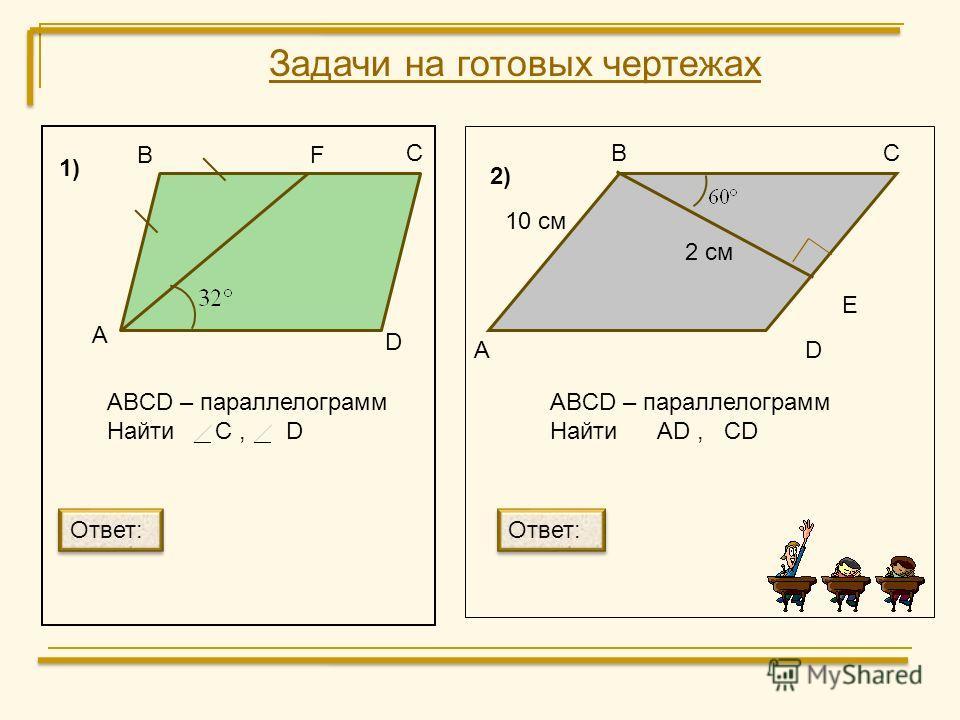 Задачи на готовых чертежах В С F D А ABCD – параллелограмм Найти C, D А ВС D E 10 см 2 см ABCD – параллелограмм Найти AD, CD Ответ: 1) 2)