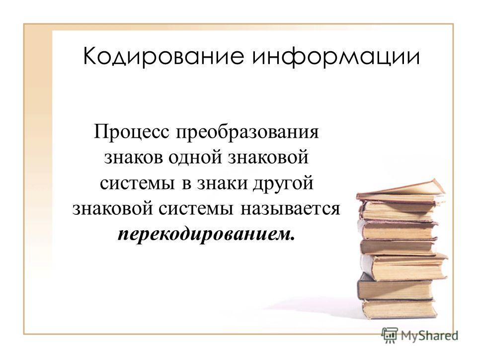 Кодирование информации В процессе обмена информацией люди часто переходят от одной формы представления информации к другой.