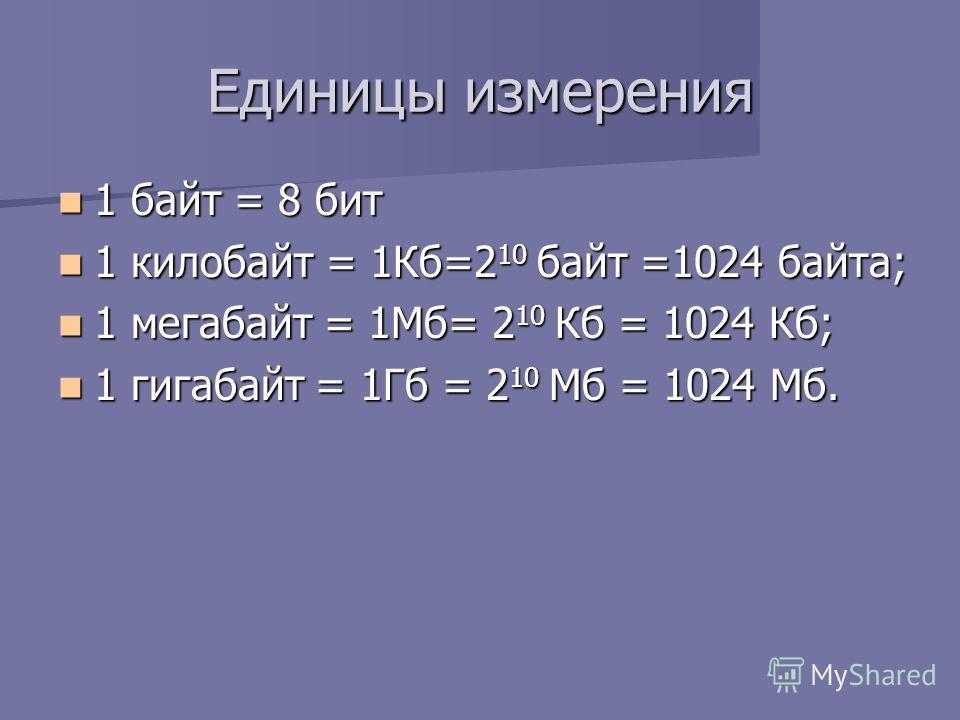 Единицы измерения 1 байт = 8 бит 1 байт = 8 бит 1 килобайт = 1Кб=2 10 байт =1024 байта; 1 килобайт = 1Кб=2 10 байт =1024 байта; 1 мегабайт = 1Мб= 2 10 Кб = 1024 Кб; 1 мегабайт = 1Мб= 2 10 Кб = 1024 Кб; 1 гигабайт = 1Гб = 2 10 Мб = 1024 Мб. 1 гигабайт