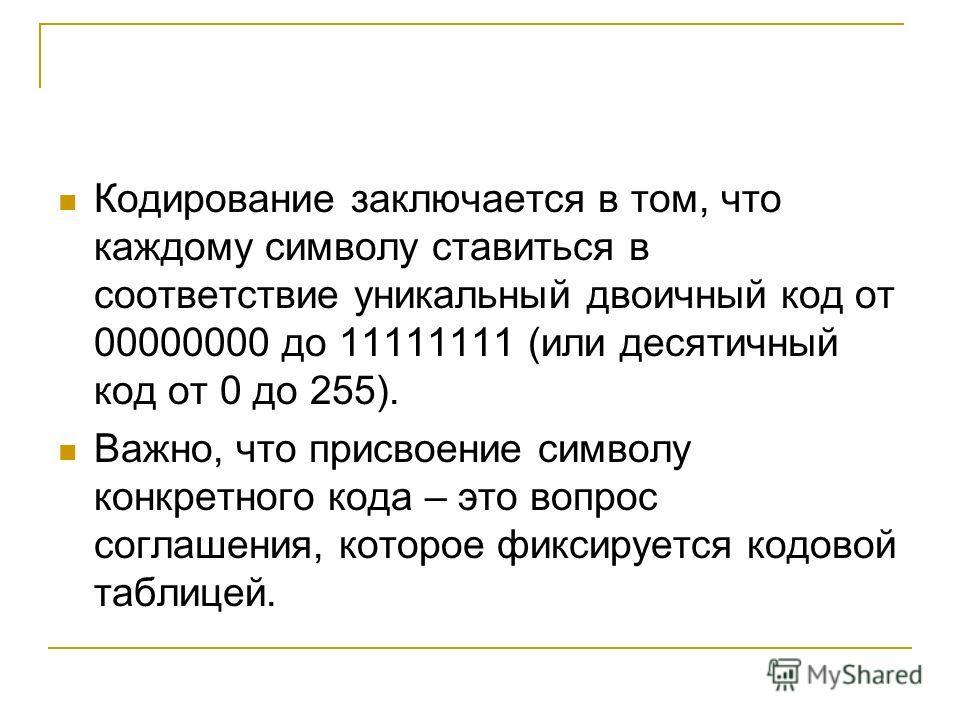 Кодирование заключается в том, что каждому символу ставиться в соответствие уникальный двоичный код от 00000000 до 11111111 (или десятичный код от 0 до 255). Важно, что присвоение символу конкретного кода – это вопрос соглашения, которое фиксируется