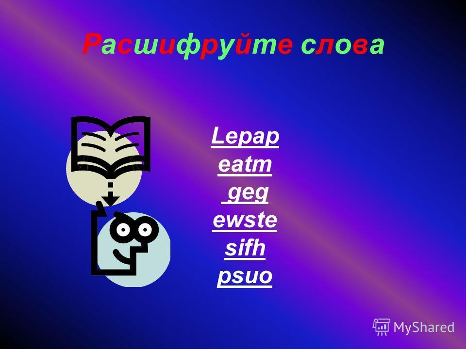 Расшифруйте слова Lepap eatm geg ewste sifh psuo