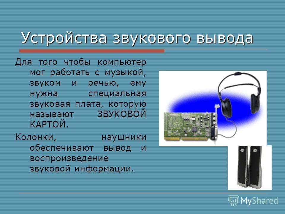 Устройства звукового вывода Для того чтобы компьютер мог работать с музыкой, звуком и речью, ему нужна специальная звуковая плата, которую называют ЗВУКОВОЙ КАРТОЙ. Колонки, наушники обеспечивают вывод и воспроизведение звуковой информации.
