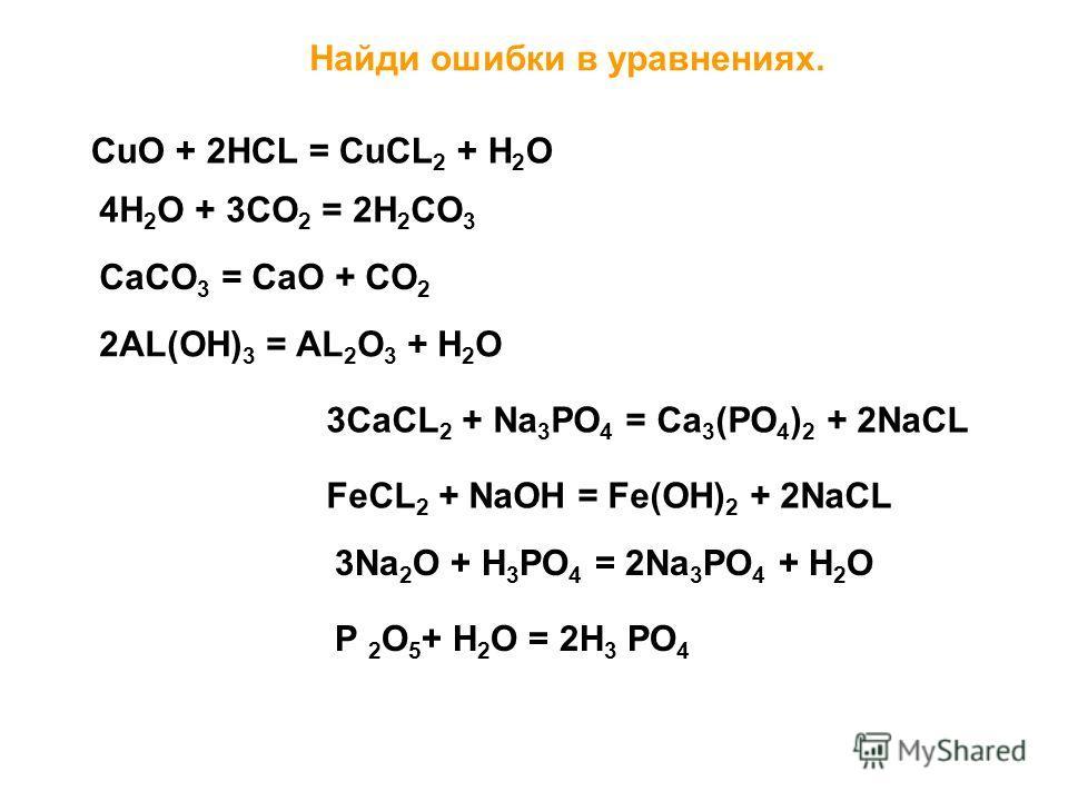 Найди ошибки в уравнениях. СuO + 2HCL = CuCL 2 + H 2 O 4H 2 O + 3CO 2 = 2H 2 CO 3 CaCO 3 = CaO + CO 2 2AL(OH) 3 = AL 2 O 3 + H 2 O 3CaCL 2 + Na 3 PO 4 = Ca 3 (PO 4 ) 2 + 2NaCL FeCL 2 + NaOH = Fe(OH) 2 + 2NaCL 3Na 2 O + H 3 PO 4 = 2Na 3 PO 4 + H 2 O P