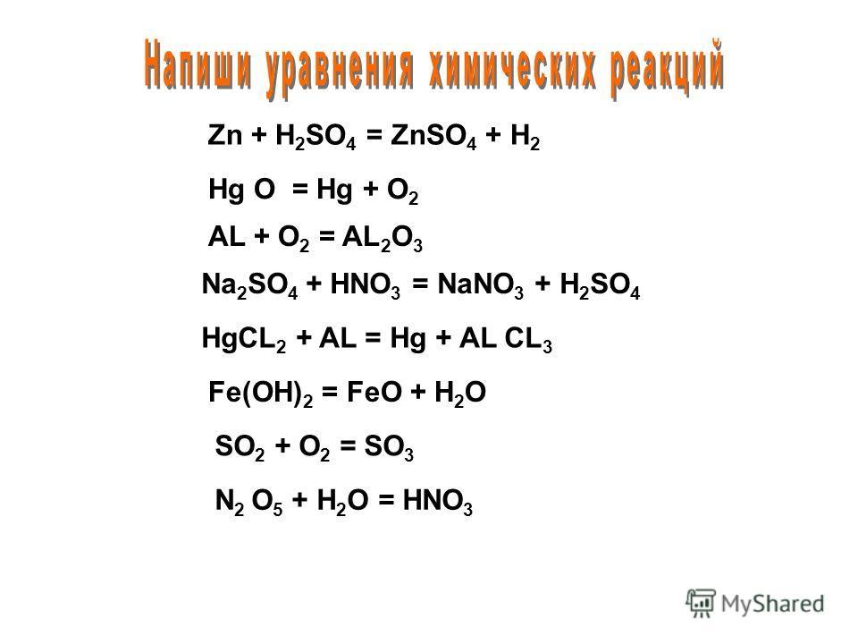 Zn + H 2 SO 4 = ZnSO 4 + H 2 Hg O = Hg + O 2 AL + O 2 = AL 2 O 3 Na 2 SO 4 + HNO 3 = NaNO 3 + H 2 SO 4 HgCL 2 + AL = Hg + AL CL 3 Fe(OH) 2 = FeO + H 2 O SO 2 + O 2 = SO 3 N 2 O 5 + H 2 O = HNO 3