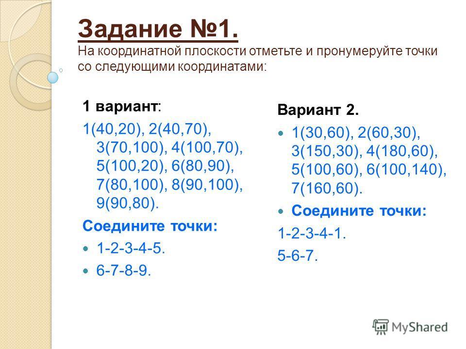 Задание 1. На координатной плоскости отметьте и пронумеруйте точки со следующими координатами: 1 вариант: 1(40,20), 2(40,70), 3(70,100), 4(100,70), 5(100,20), 6(80,90), 7(80,100), 8(90,100), 9(90,80). Соедините точки: 1-2-3-4-5. 6-7-8-9. Вариант 2. 1