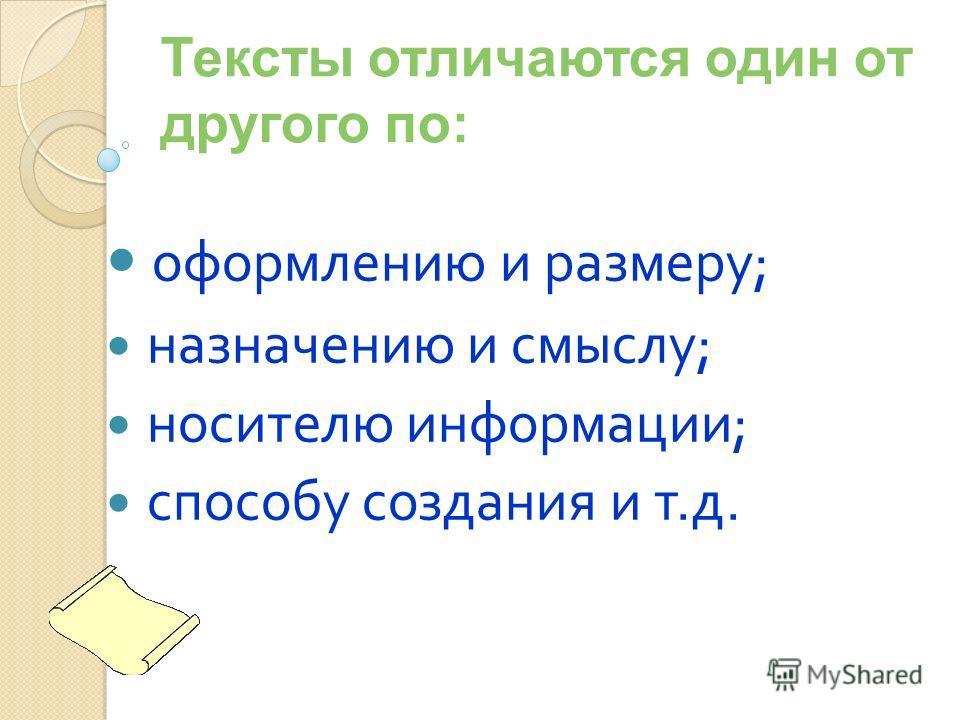 Тексты отличаются один от другого по: оформлению и размеру; назначению и смыслу; носителю информации; способу создания и т.д.